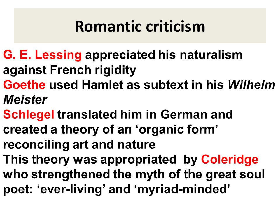 Romantic criticism G. E. Lessing appreciated his naturalism against French rigidity Goethe used Hamlet as subtext in his Wilhelm Meister Schlegel tran