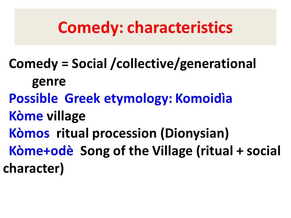 Comedy: characteristics Comedy = Social /collective/generational genre Possible Greek etymology: Komoidìa Kòme village Kòmos ritual procession (Dionys