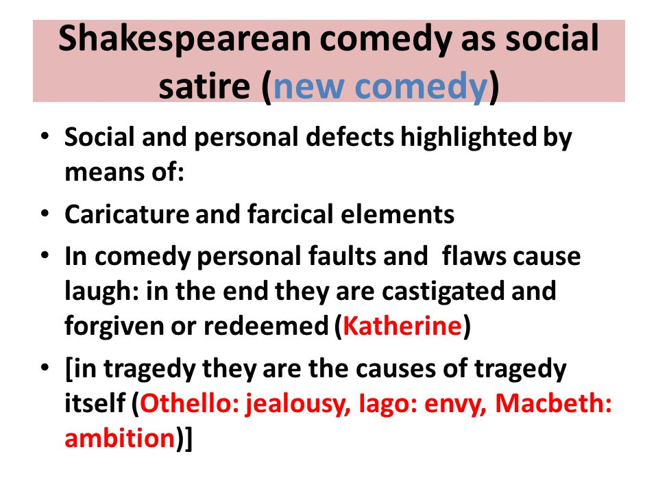 Shakespearean comedy as social satire (new comedy) Social and personal defects highlighted by means of: Caricature and farcical elements In comedy per