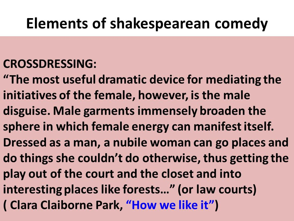 Elements of shakespearean comedy CROSSDRESSING: The most useful dramatic device for mediating the initiatives of the female, however, is the male disg