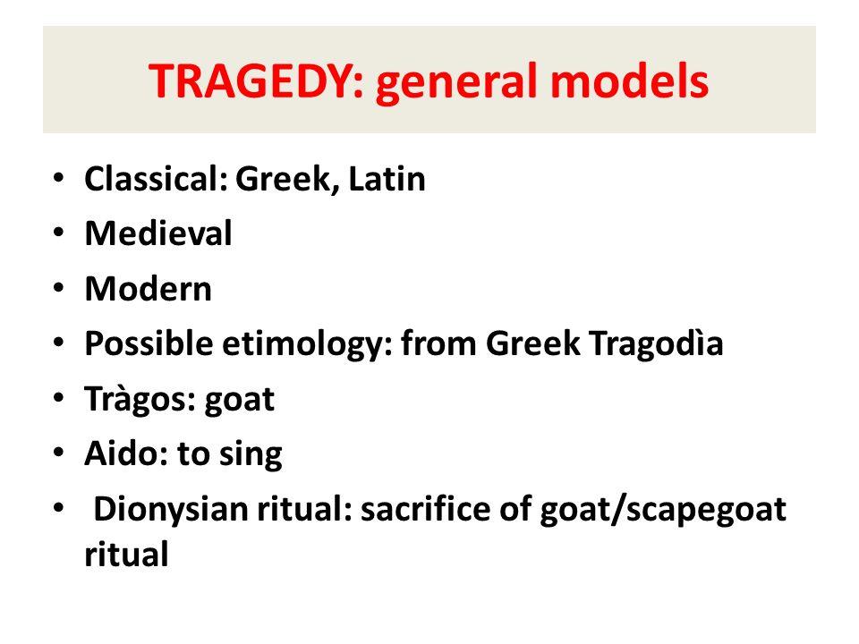 TRAGEDY: general models Classical: Greek, Latin Medieval Modern Possible etimology: from Greek Tragodìa Tràgos: goat Aido: to sing Dionysian ritual: s