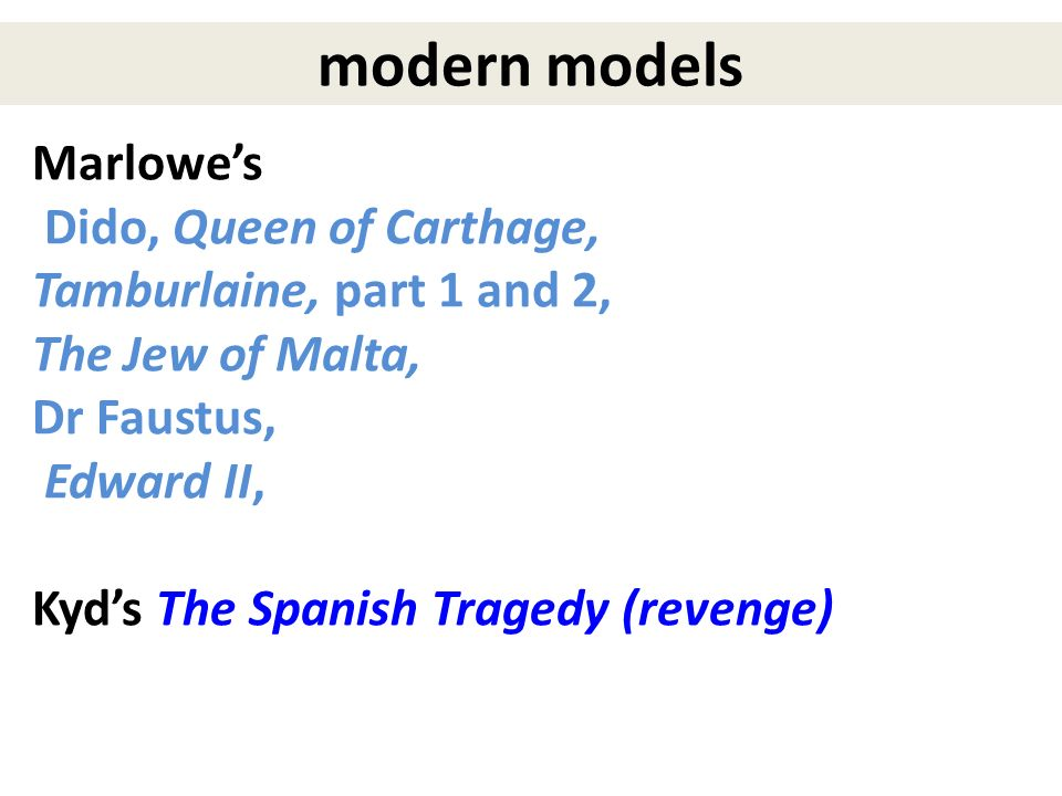 Marlowes Dido, Queen of Carthage, Tamburlaine, part 1 and 2, The Jew of Malta, Dr Faustus, Edward II, Kyds The Spanish Tragedy (revenge) modern models