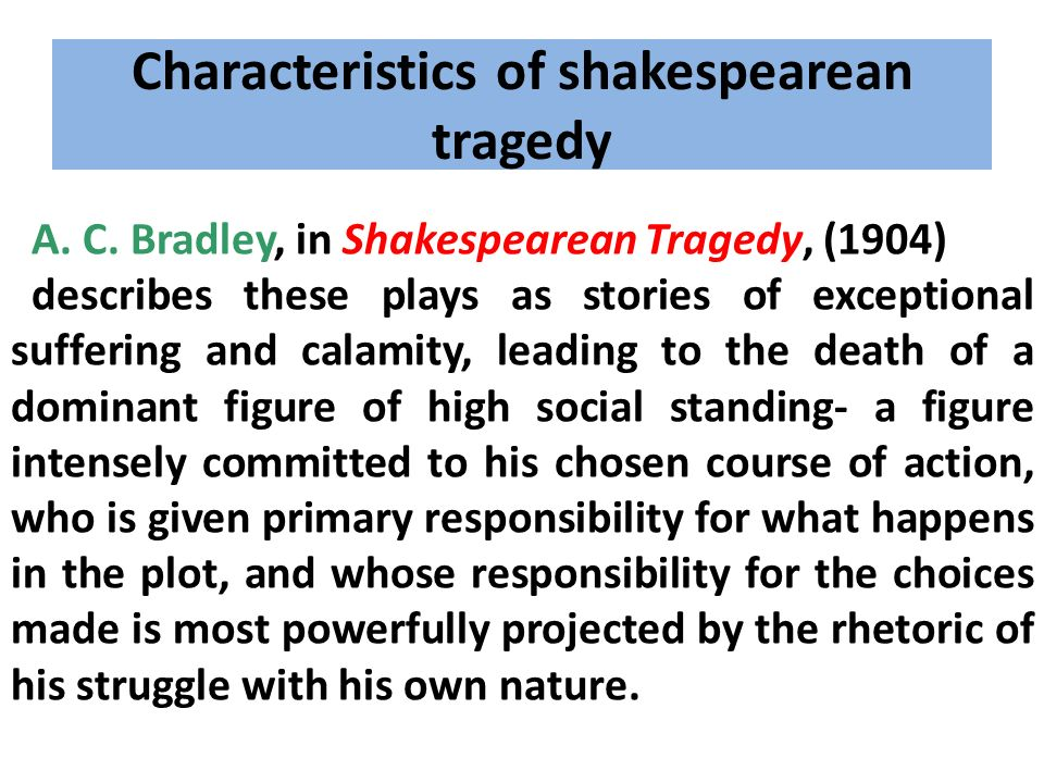 Characteristics of shakespearean tragedy A. C. Bradley, in Shakespearean Tragedy, (1904) describes these plays as stories of exceptional suffering and