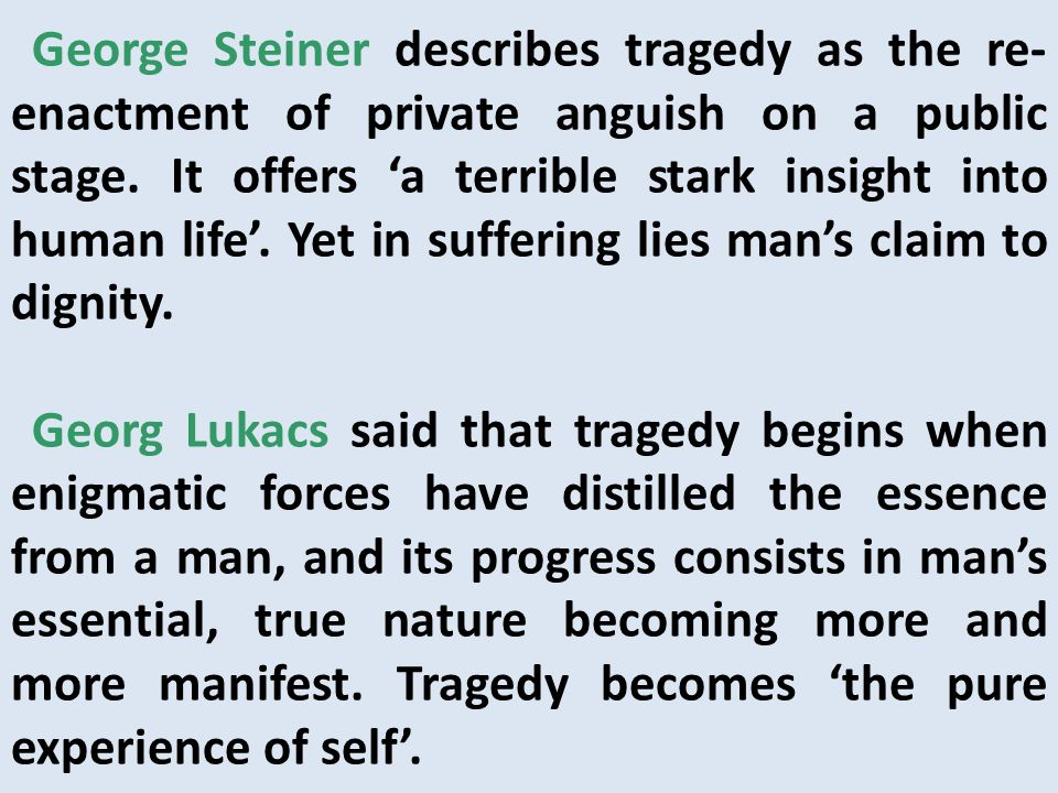George Steiner describes tragedy as the re- enactment of private anguish on a public stage. It offers a terrible stark insight into human life. Yet in