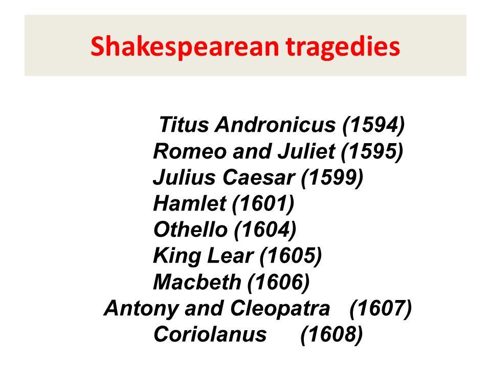 Titus Andronicus (1594) Romeo and Juliet (1595) Julius Caesar (1599) Hamlet (1601) Othello (1604) King Lear (1605) Macbeth (1606) Antony and Cleopatra