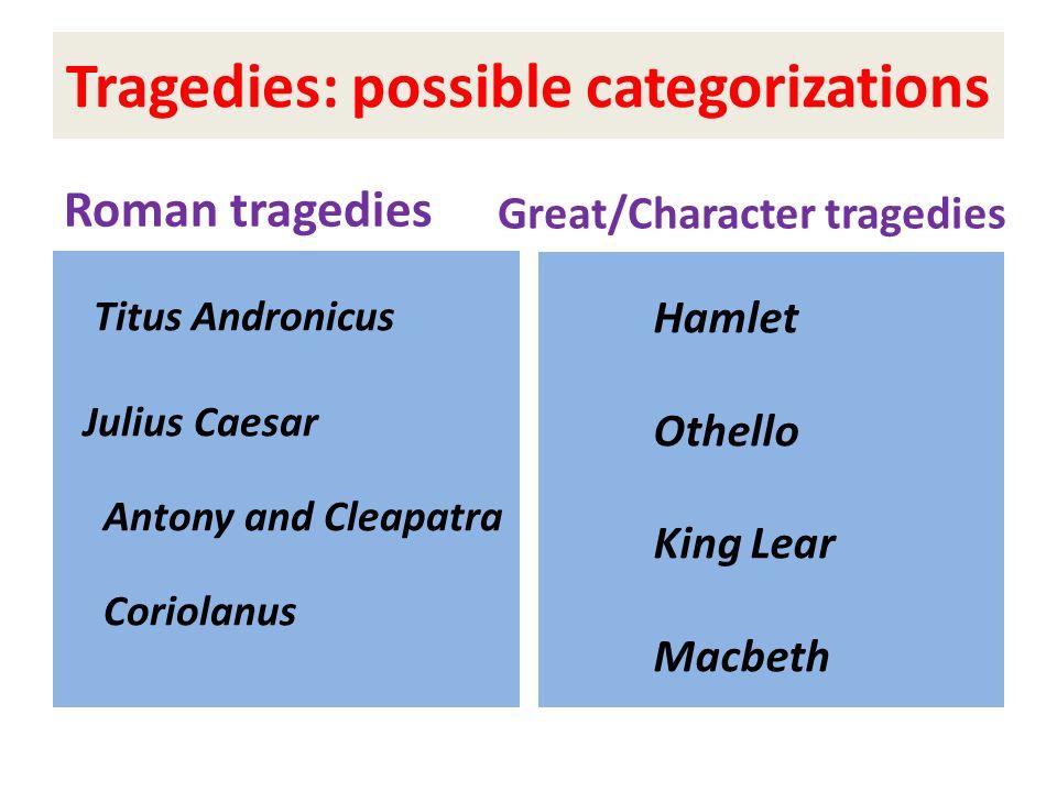 Tragedies: possible categorizations Roman tragedies Titus Andronicus Julius Caesar Antony and Cleapatra Coriolanus Great/Character tragedies Hamlet Ot