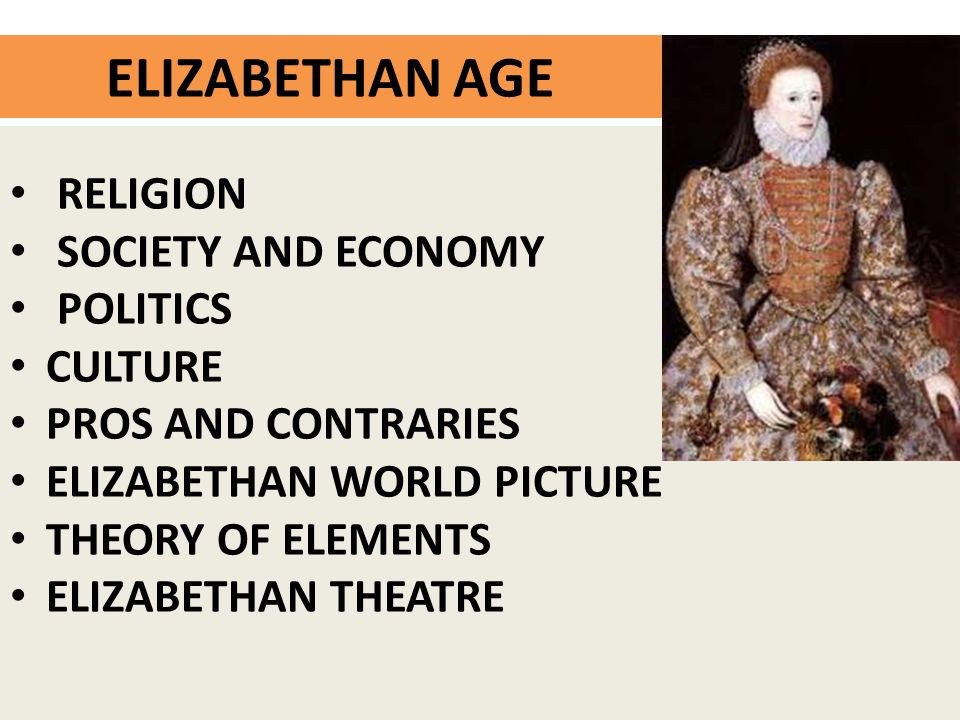 ELIZABETHAN AGE RELIGION SOCIETY AND ECONOMY POLITICS CULTURE PROS AND CONTRARIES ELIZABETHAN WORLD PICTURE THEORY OF ELEMENTS ELIZABETHAN THEATRE