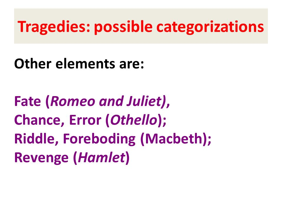 Other elements are: Fate (Romeo and Juliet), Chance, Error (Othello); Riddle, Foreboding (Macbeth); Revenge (Hamlet) Tragedies: possible categorizatio