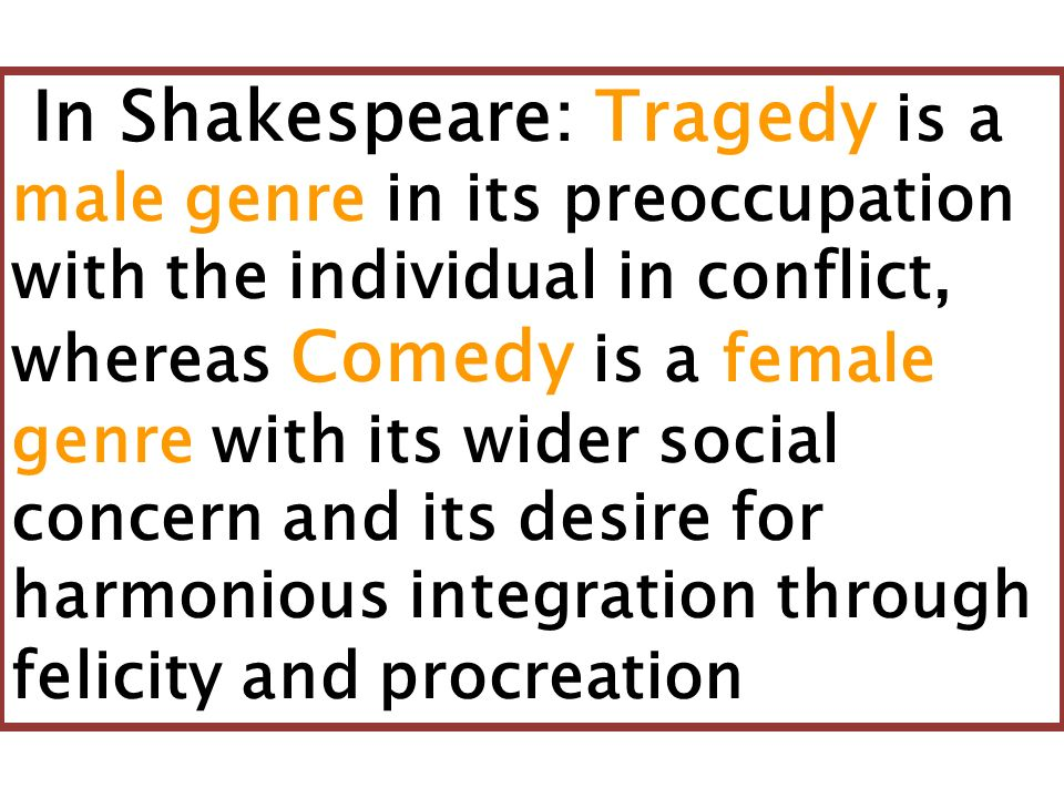 In Shakespeare: Tragedy is a male genre in its preoccupation with the individual in conflict, whereas Comedy is a female genre with its wider social c