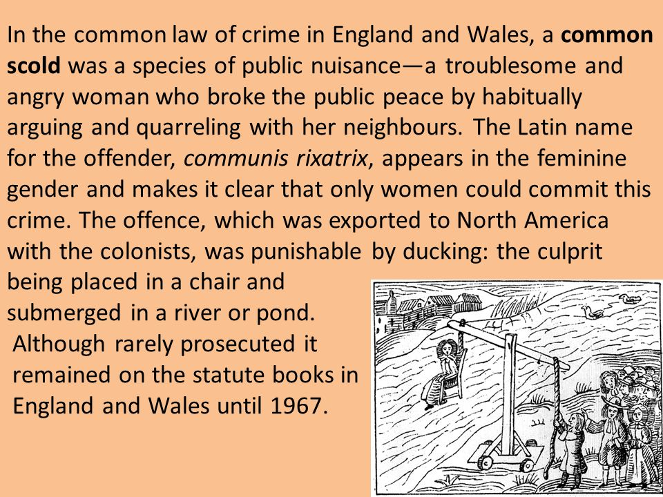 In the common law of crime in England and Wales, a common scold was a species of public nuisancea troublesome and angry woman who broke the public pea
