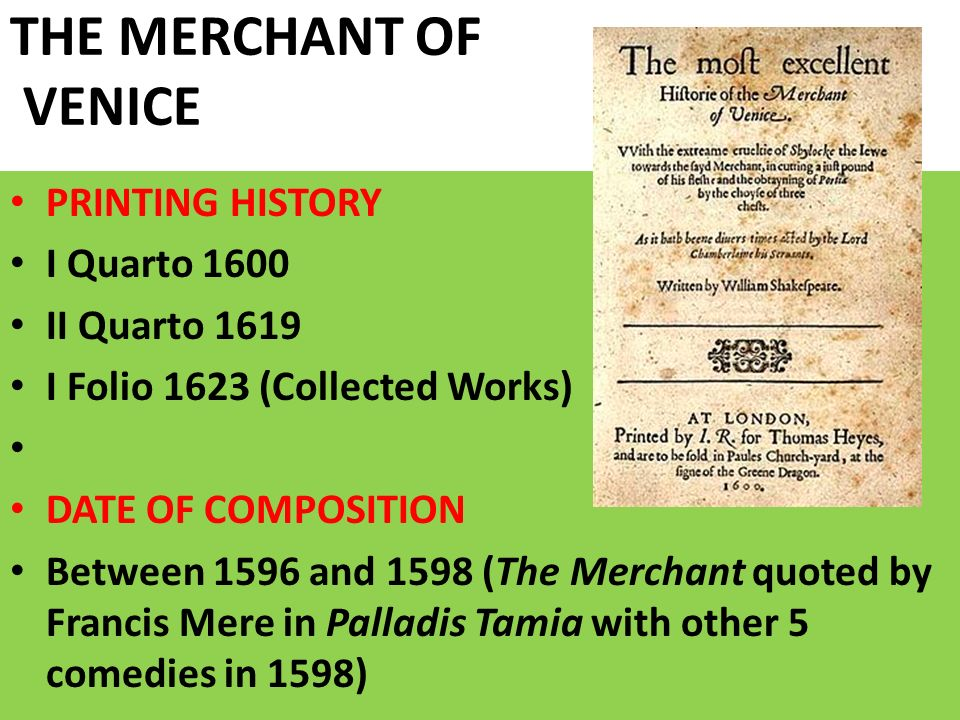 THE MERCHANT OF VENICE PRINTING HISTORY I Quarto 1600 II Quarto 1619 I Folio 1623 (Collected Works) DATE OF COMPOSITION Between 1596 and 1598 (The Mer