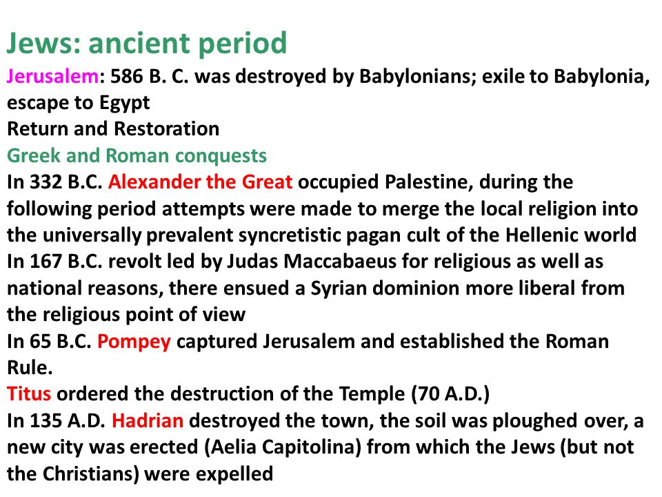 Jews: ancient period Jerusalem: 586 B. C. was destroyed by Babylonians; exile to Babylonia, escape to Egypt Return and Restoration Greek and Roman con