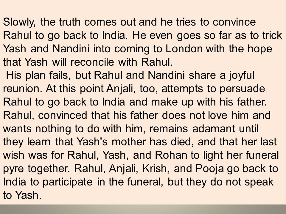 Slowly, the truth comes out and he tries to convince Rahul to go back to India. He even goes so far as to trick Yash and Nandini into coming to London