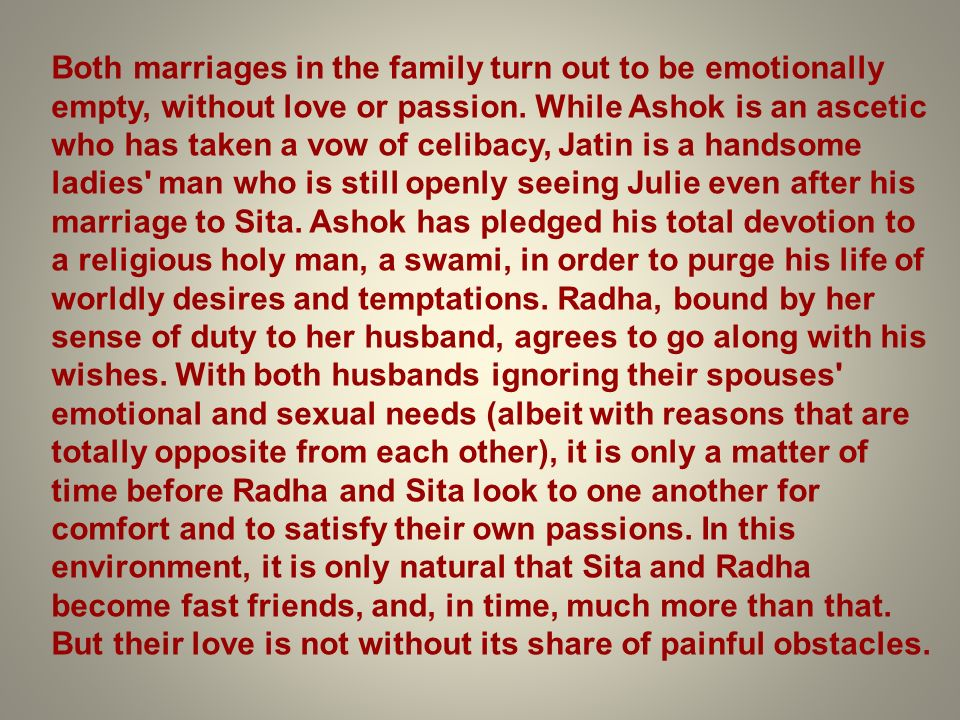 Both marriages in the family turn out to be emotionally empty, without love or passion. While Ashok is an ascetic who has taken a vow of celibacy, Jat