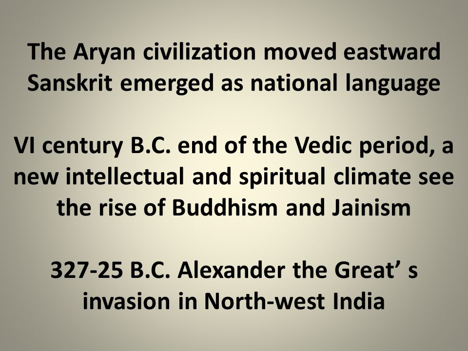 The Aryan civilization moved eastward Sanskrit emerged as national language VI century B.C. end of the Vedic period, a new intellectual and spiritual