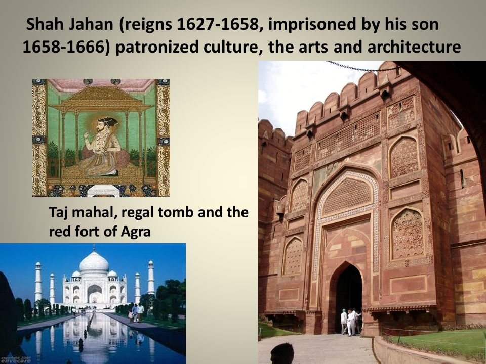 Shah Jahan (reigns 1627-1658, imprisoned by his son 1658-1666) patronized culture, the arts and architecture Taj mahal, regal tomb and the red fort of