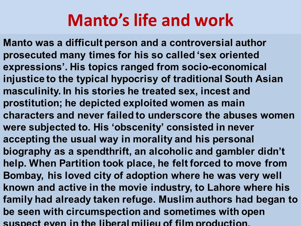 Mantos life and work Manto was a difficult person and a controversial author prosecuted many times for his so called sex oriented expressions. His top