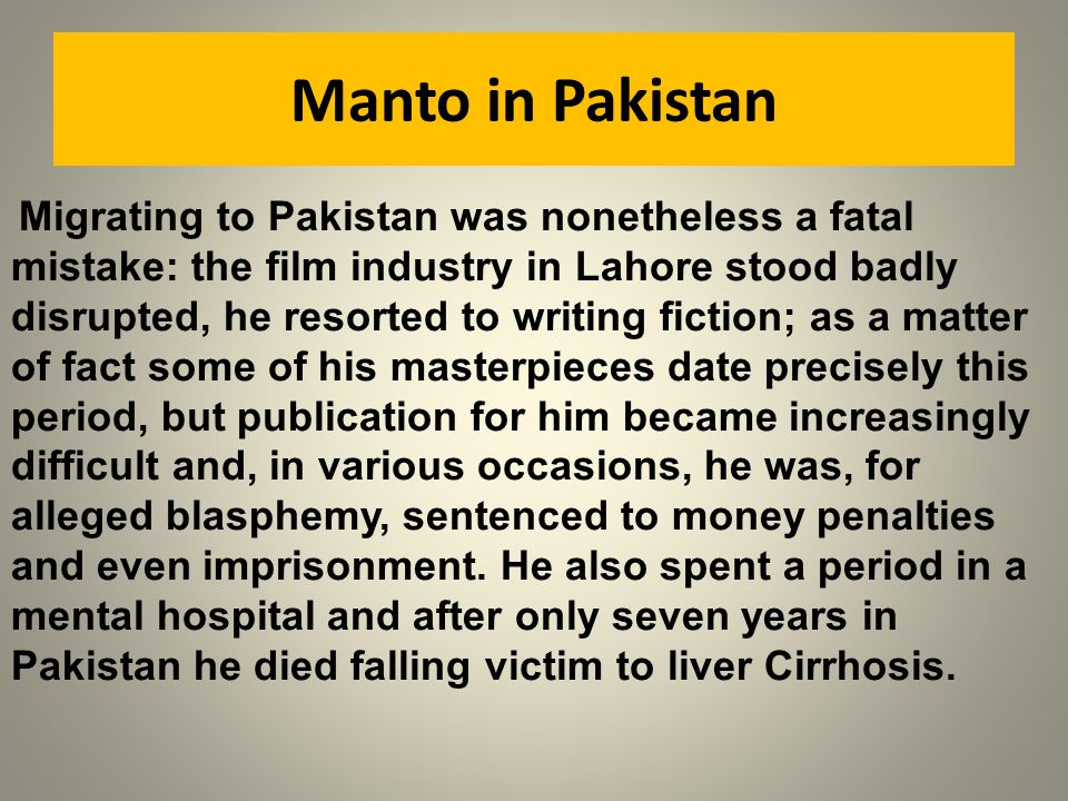 Manto in Pakistan Migrating to Pakistan was nonetheless a fatal mistake: the film industry in Lahore stood badly disrupted, he resorted to writing fic