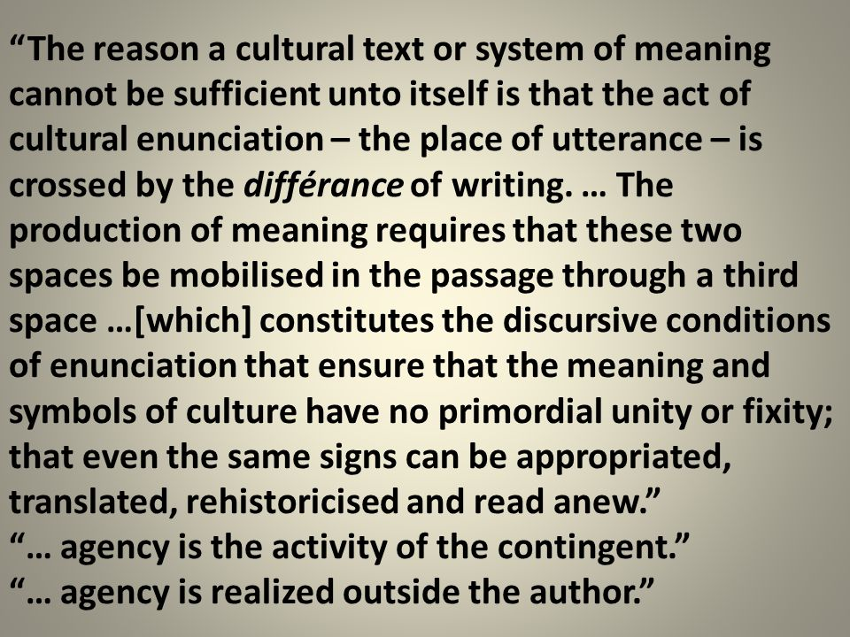 The reason a cultural text or system of meaning cannot be sufficient unto itself is that the act of cultural enunciation – the place of utterance – is