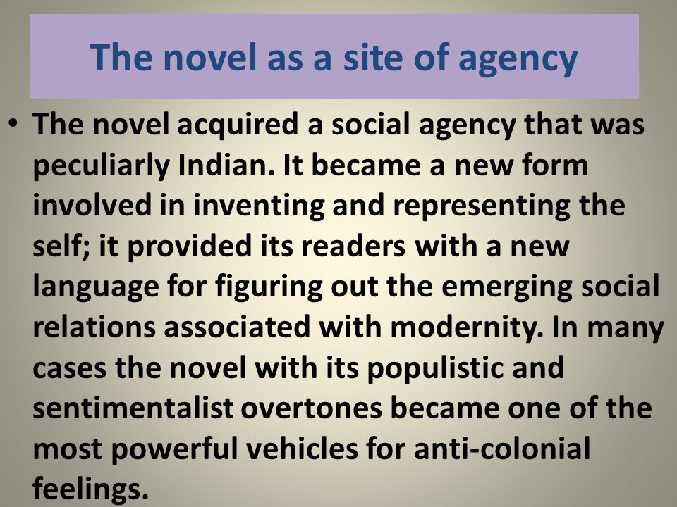 The novel as a site of agency The novel acquired a social agency that was peculiarly Indian. It became a new form involved in inventing and representi