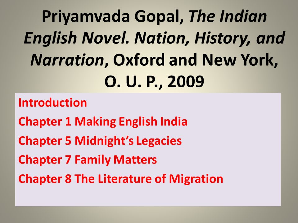 Priyamvada Gopal, The Indian English Novel. Nation, History, and Narration, Oxford and New York, O. U. P., 2009 Introduction Chapter 1 Making English