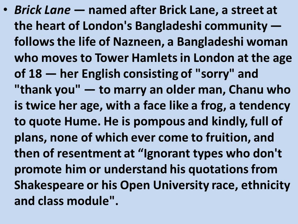 Brick Lane named after Brick Lane, a street at the heart of London's Bangladeshi community follows the life of Nazneen, a Bangladeshi woman who moves