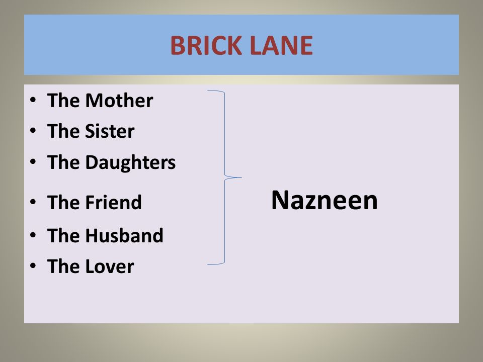 BRICK LANE The Mother The Sister The Daughters The Friend Nazneen The Husband The Lover The Husband The Lover