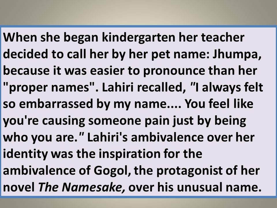 When she began kindergarten her teacher decided to call her by her pet name: Jhumpa, because it was easier to pronounce than her
