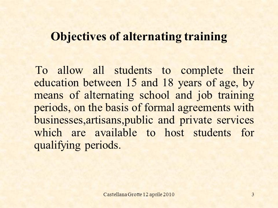 Castellana Grotte 12 aprile 20104 What alternating training is NOT Its NOT a stage, that is a verification field of what has been learned at school; Here the job experience is substitutive not additional to the normal traditional school curriculum;