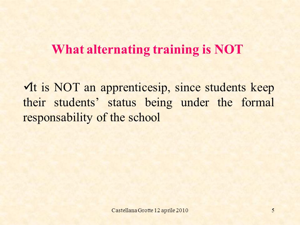 Castellana Grotte 12 aprile 20105 What alternating training is NOT It is NOT an apprenticesip, since students keep their students status being under the formal responsability of the school
