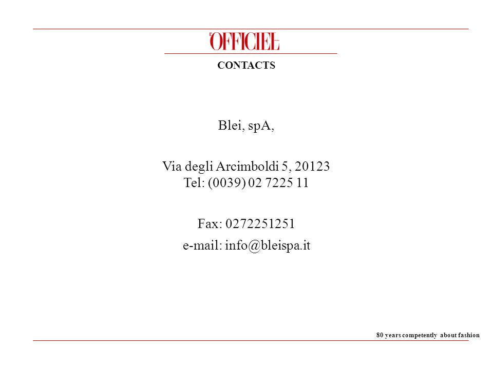 80 years competently about fashion CONTACTS Blei, spA, Via degli Arcimboldi 5, 20123 Tel: (0039) 02 7225 11 Fax: 0272251251 e-mail: info@bleispa.it