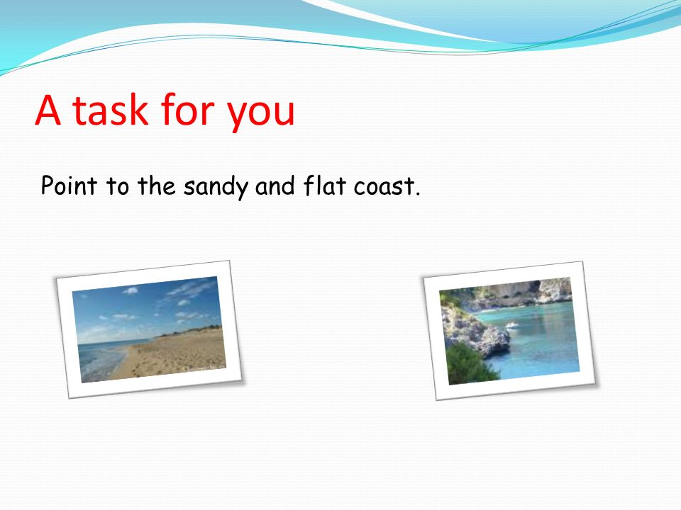 A task for you Point to the sandy and flat coast.