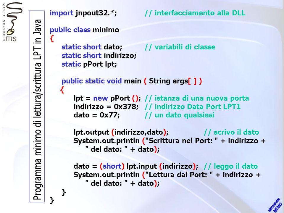 import jnpout32.*;// interfacciamento alla DLL public class minimo { static short dato;// variabili di classe static short indirizzo; static pPort lpt