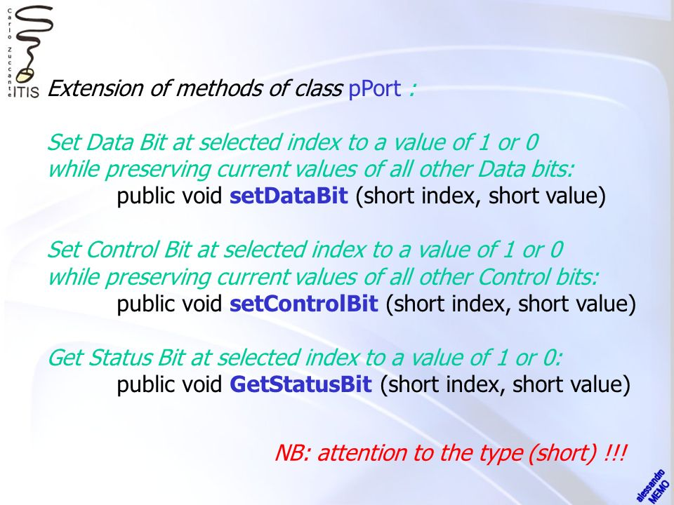 Extension of methods of class pPort : Set Data Bit at selected index to a value of 1 or 0 while preserving current values of all other Data bits: public void setDataBit (short index, short value) Set Control Bit at selected index to a value of 1 or 0 while preserving current values of all other Control bits: public void setControlBit (short index, short value) Get Status Bit at selected index to a value of 1 or 0: public void GetStatusBit (short index, short value) NB: attention to the type (short) !!!