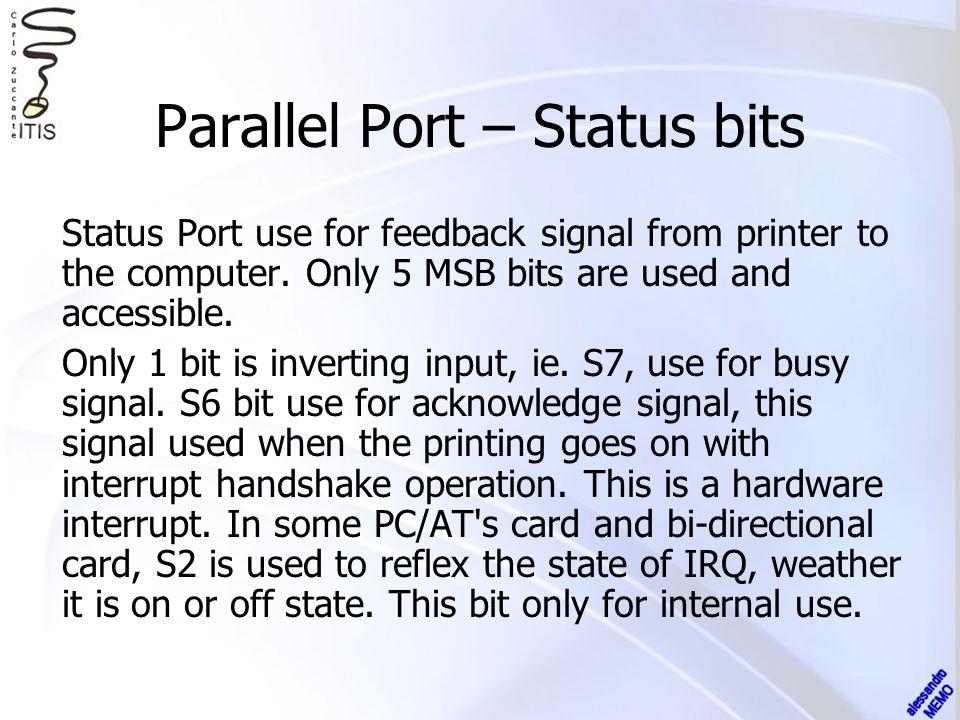 pin num BIT SIGNAL NAME INPUTOUTPUT STATUS PORT 0x0379 11 10 12 13 15 na S7 S6 S5 S4 S3 S2 S1 S0 BUSY ACK PAPER_OUT SELECT ERROR IRQ not available TTL inputs no pull-up resistor not available Parallel Port – Status bits