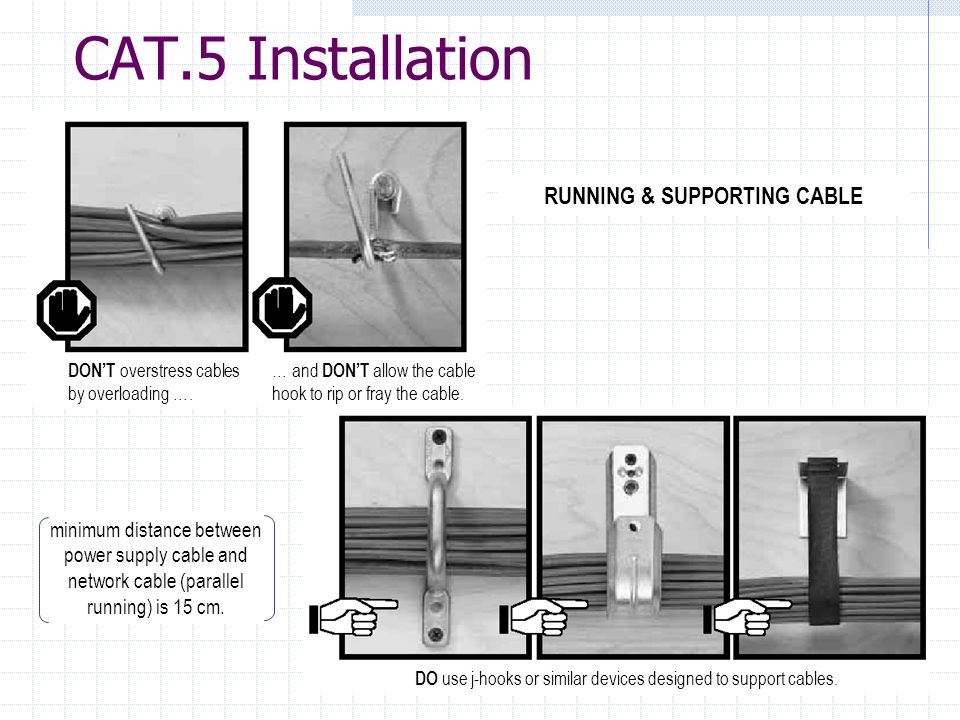 CAT.5 Installation RUNNING & SUPPORTING CABLE DONT overstress cables by overloading …. … and DONT allow the cable hook to rip or fray the cable. DO us