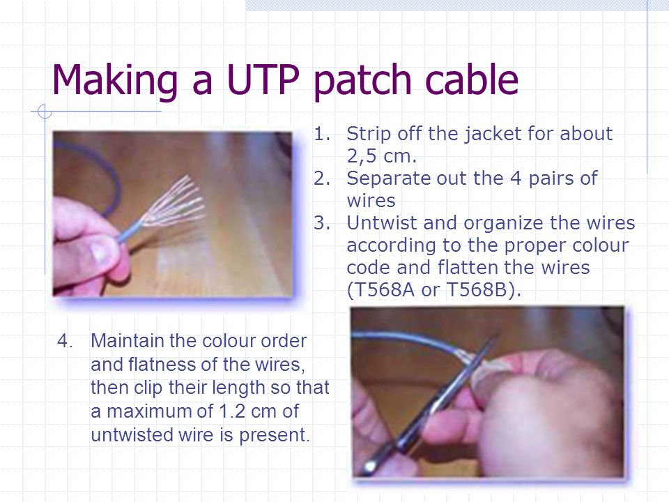 Making a UTP patch cable 1.Strip off the jacket for about 2,5 cm. 2.Separate out the 4 pairs of wires 3.Untwist and organize the wires according to th