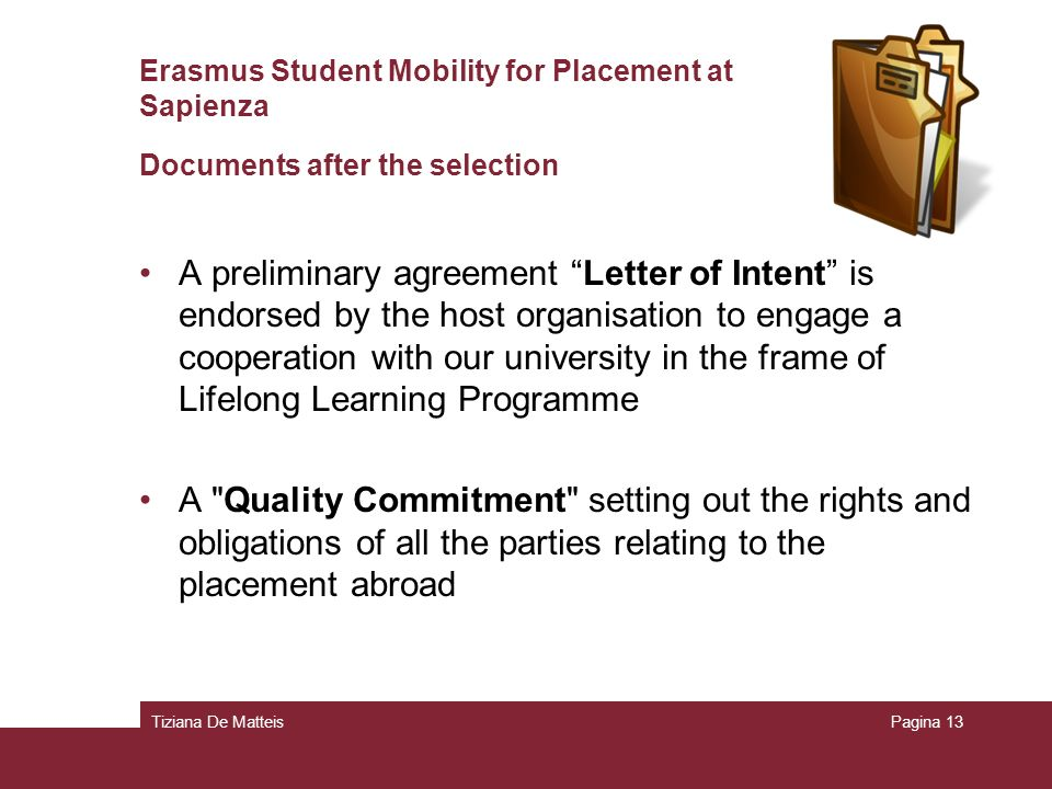 Tiziana De MatteisPagina 13 Erasmus Student Mobility for Placement at Sapienza Documents after the selection A preliminary agreement Letter of Intent is endorsed by the host organisation to engage a cooperation with our university in the frame of Lifelong Learning Programme A Quality Commitment setting out the rights and obligations of all the parties relating to the placement abroad