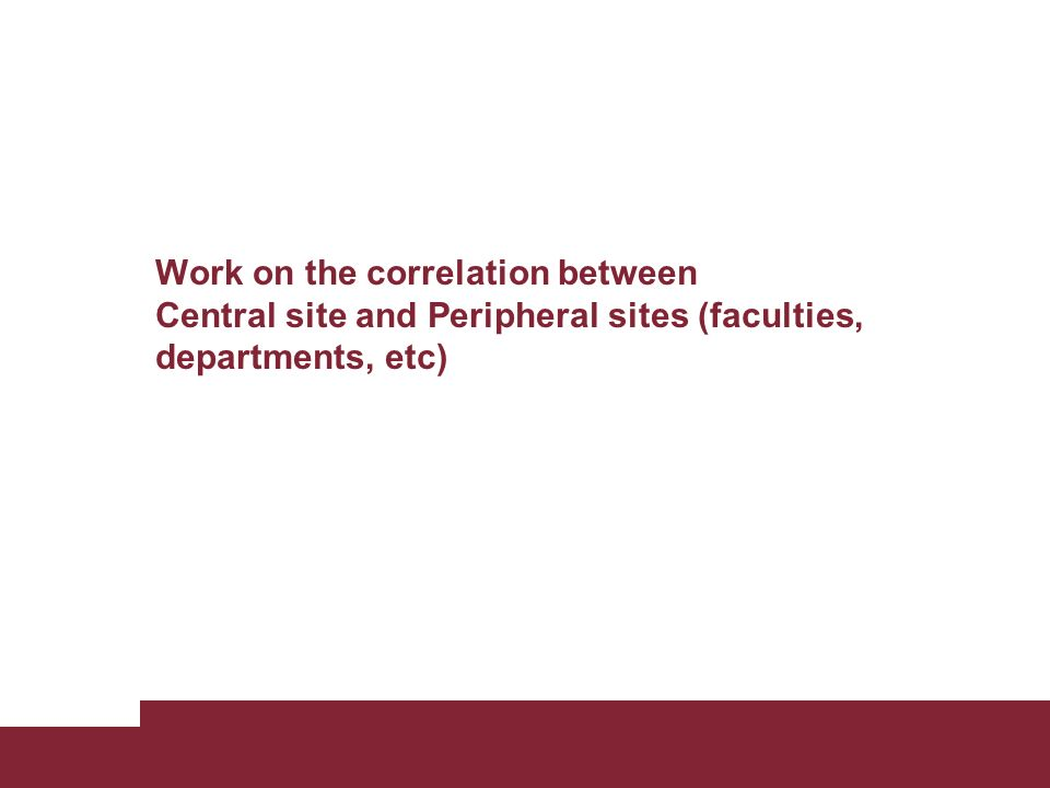 Work on the correlation between Central site and Peripheral sites (faculties, departments, etc)