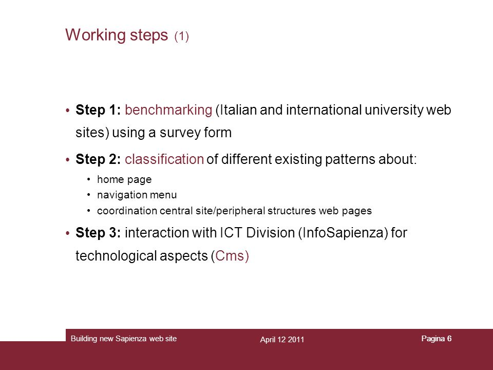 April 12 2011 Building new Sapienza web sitePagina 6 Working steps (1) Step 1: benchmarking (Italian and international university web sites) using a s