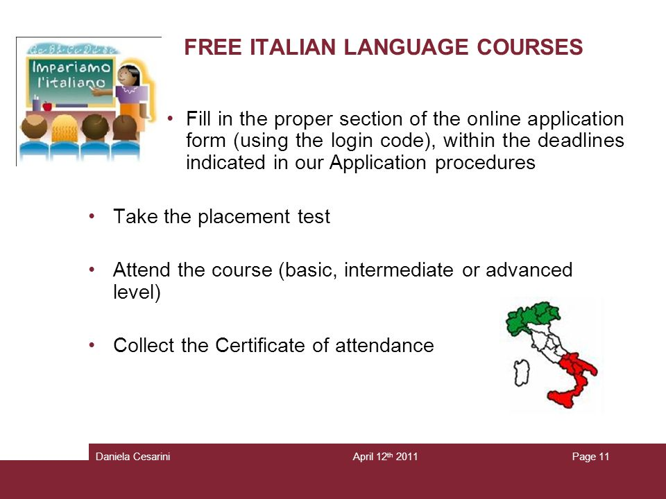 Fill in the proper section of the online application form (using the login code), within the deadlines indicated in our Application procedures Take the placement test Attend the course (basic, intermediate or advanced level) Collect the Certificate of attendance FREE ITALIAN LANGUAGE COURSES Page 11Daniela CesariniApril 12 th 2011
