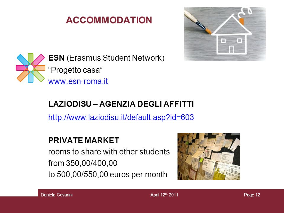 ACCOMMODATION ESN (Erasmus Student Network) Progetto casa   LAZIODISU – AGENZIA DEGLI AFFITTI   id=603 PRIVATE MARKET rooms to share with other students from 350,00/400,00 to 500,00/550,00 euros per month Page 12April 12 th 2011Daniela Cesarini