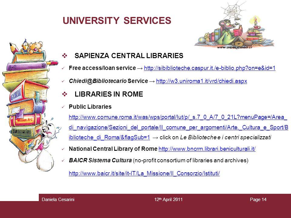 12 th April 2011Daniela CesariniPage 14 UNIVERSITY SERVICES SAPIENZA CENTRAL LIBRARIES Free access/loan service http://sibiblioteche.caspur.it./e-biblio.php on=e&id=1http://sibiblioteche.caspur.it./e-biblio.php on=e&id=1 Chiedi@Bibliotecario Service http://w3.uniroma1.it/vrd/chiedi.aspxhttp://w3.uniroma1.it/vrd/chiedi.aspx LIBRARIES IN ROME Public Libraries http://www.comune.roma.it/was/wps/portal/!ut/p/_s.7_0_A/7_0_21L menuPage=/Area_ di_navigazione/Sezioni_del_portale/Il_comune_per_argomenti/Arte,_Cultura_e_Sport/B iblioteche_di_Roma/&flagSub=1 click on Le Biblioteche e i centri specializzati http://www.comune.roma.it/was/wps/portal/!ut/p/_s.7_0_A/7_0_21L menuPage=/Area_ di_navigazione/Sezioni_del_portale/Il_comune_per_argomenti/Arte,_Cultura_e_Sport/B iblioteche_di_Roma/&flagSub=1 National Central Library of Rome http://www.bncrm.librari.beniculturali.it/http://www.bncrm.librari.beniculturali.it/ BAICR Sistema Cultura (no-profit consortium of libraries and archives) http://www.baicr.it/site/it-IT/La_Missione/Il_Consorzio/Istituti/