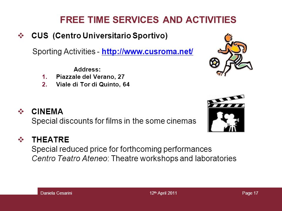 12 th April 2011Daniela CesariniPage 17 FREE TIME SERVICES AND ACTIVITIES CUS (Centro Universitario Sportivo) Sporting Activities -   Address: 1.Piazzale del Verano, 27 2.Viale di Tor di Quinto, 64 CINEMA Special discounts for films in the some cinemas THEATRE Special reduced price for forthcoming performances Centro Teatro Ateneo: Theatre workshops and laboratories