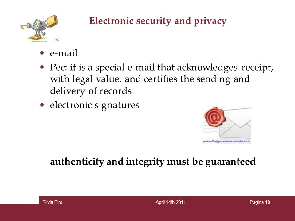 Electronic security and privacy  Pec: it is a special  that acknowledges receipt, with legal value, and certifies the sending and delivery of records electronic signatures authenticity and integrity must be guaranteed Silvia PiroApril 14th 2011Pagina 10