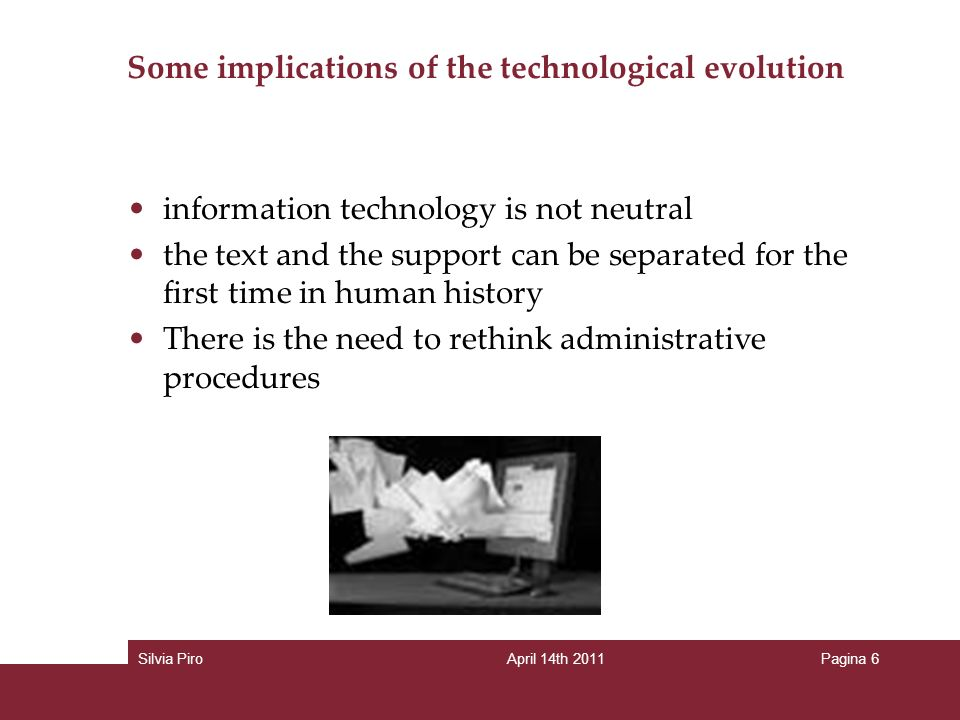 Some implications of the technological evolution information technology is not neutral the text and the support can be separated for the first time in human history There is the need to rethink administrative procedures Silvia PiroApril 14th 2011Pagina 6