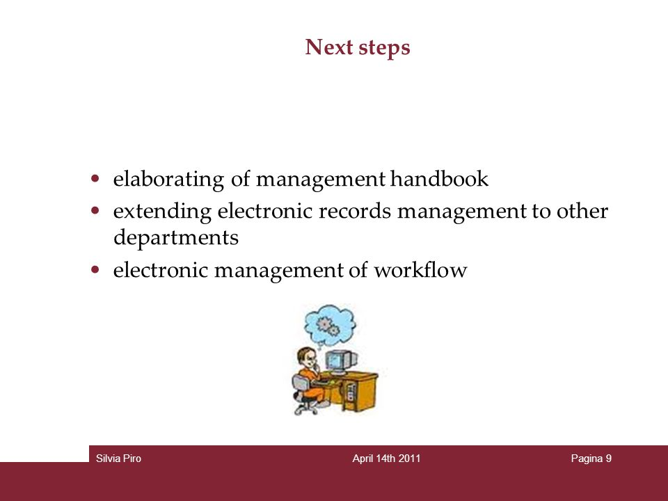 Next steps elaborating of management handbook extending electronic records management to other departments electronic management of workflow Silvia PiroApril 14th 2011Pagina 9