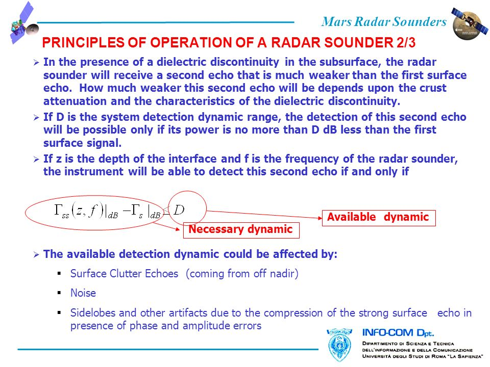 Mars Radar Sounders PRINCIPLES OF OPERATION OF A RADAR SOUNDER 2/3 In the presence of a dielectric discontinuity in the subsurface, the radar sounder will receive a second echo that is much weaker than the first surface echo.