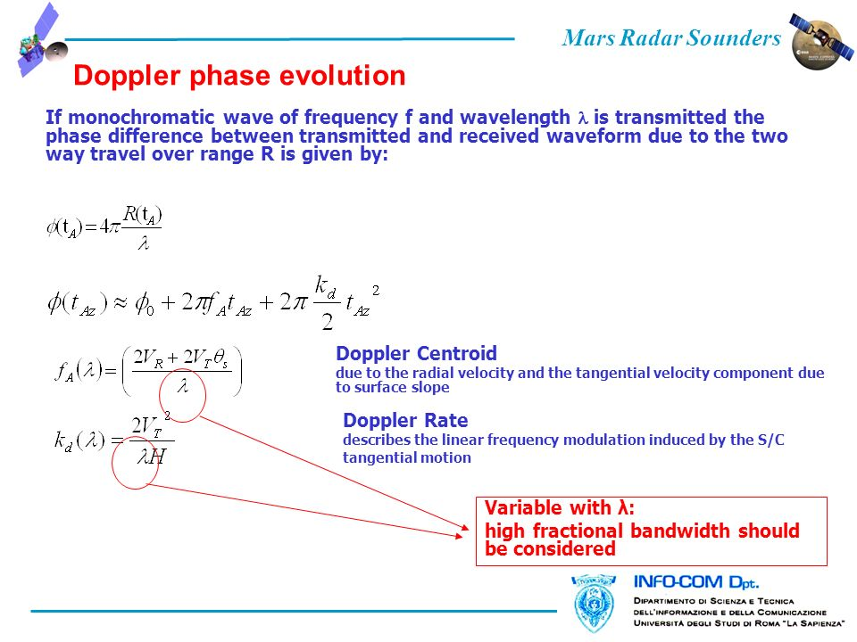Mars Radar Sounders Doppler phase evolution If monochromatic wave of frequency f and wavelength is transmitted the phase difference between transmitted and received waveform due to the two way travel over range R is given by: Doppler Centroid due to the radial velocity and the tangential velocity component due to surface slope Doppler Rate describes the linear frequency modulation induced by the S/C tangential motion Variable with λ: high fractional bandwidth should be considered