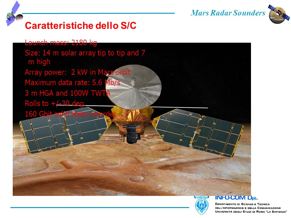 Mars Radar Sounders Caratteristiche dello S/C Launch mass: 2180 kg Size: 14 m solar array tip to tip and 7 m high Array power: 2 kW in Mars orbit Maxi